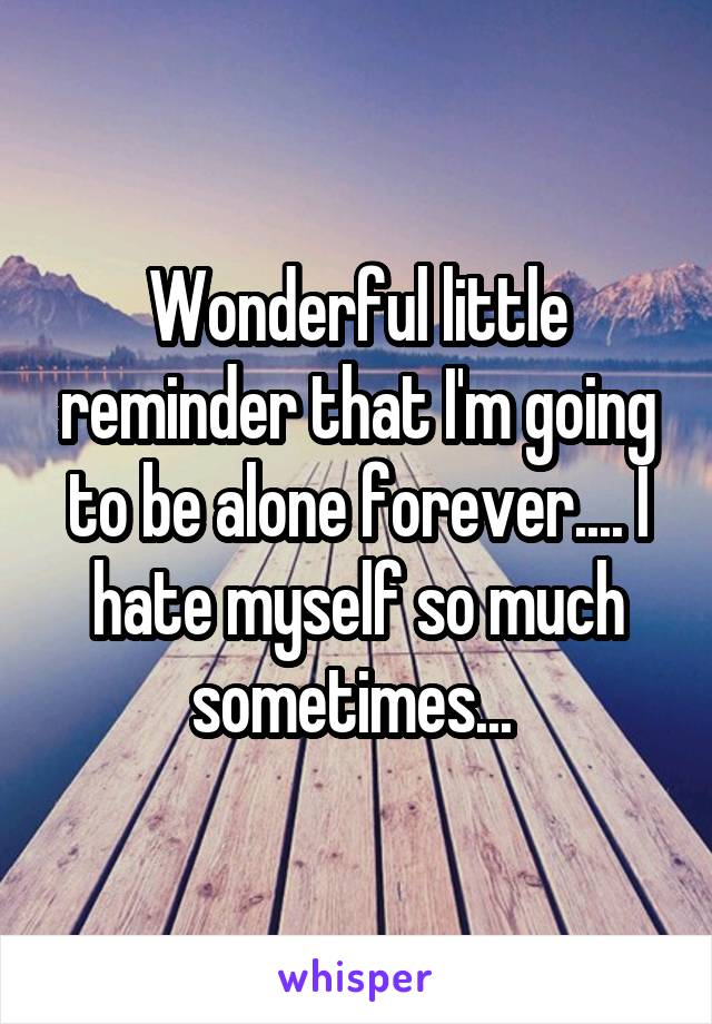Wonderful little reminder that I'm going to be alone forever.... I hate myself so much sometimes...