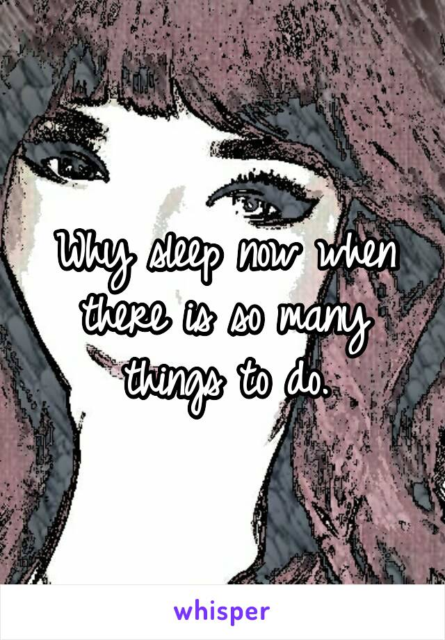 Why sleep now when there is so many things to do.