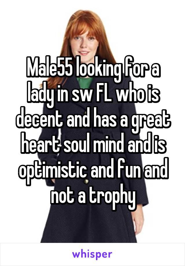 Male55 looking for a lady in sw FL who is decent and has a great heart soul mind and is optimistic and fun and not a trophy