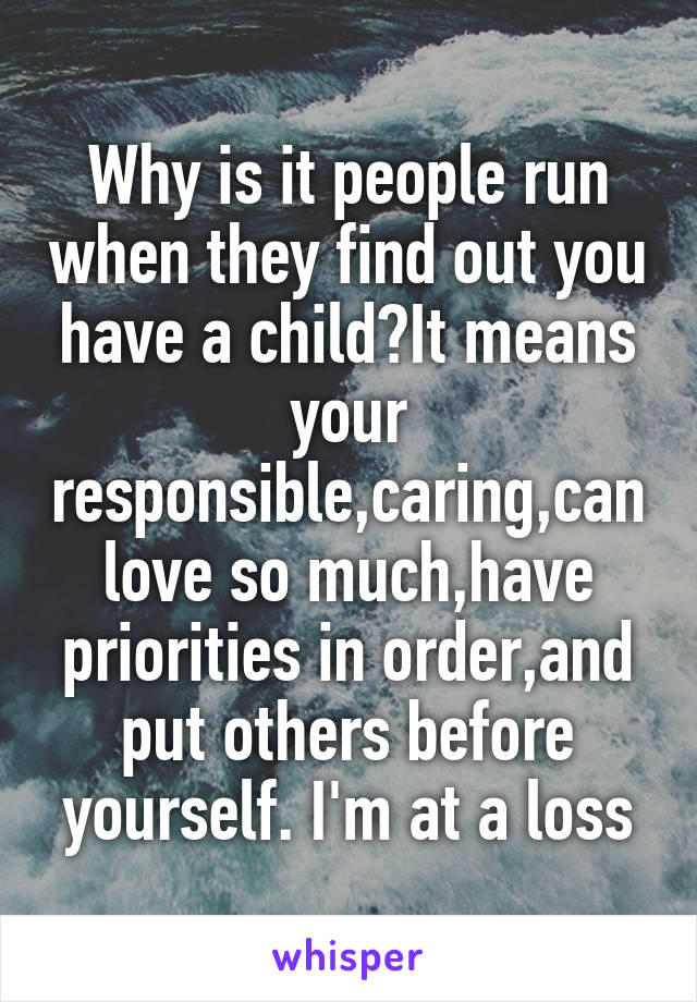 Why is it people run when they find out you have a child?It means your responsible,caring,can love so much,have priorities in order,and put others before yourself. I'm at a loss