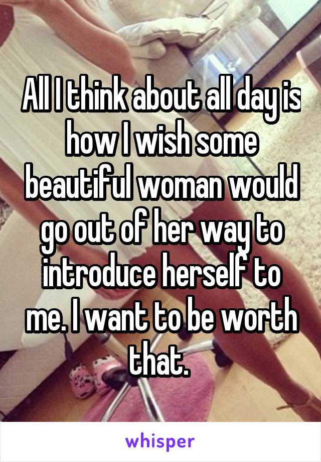 All I think about all day is how I wish some beautiful woman would go out of her way to introduce herself to me. I want to be worth that.
