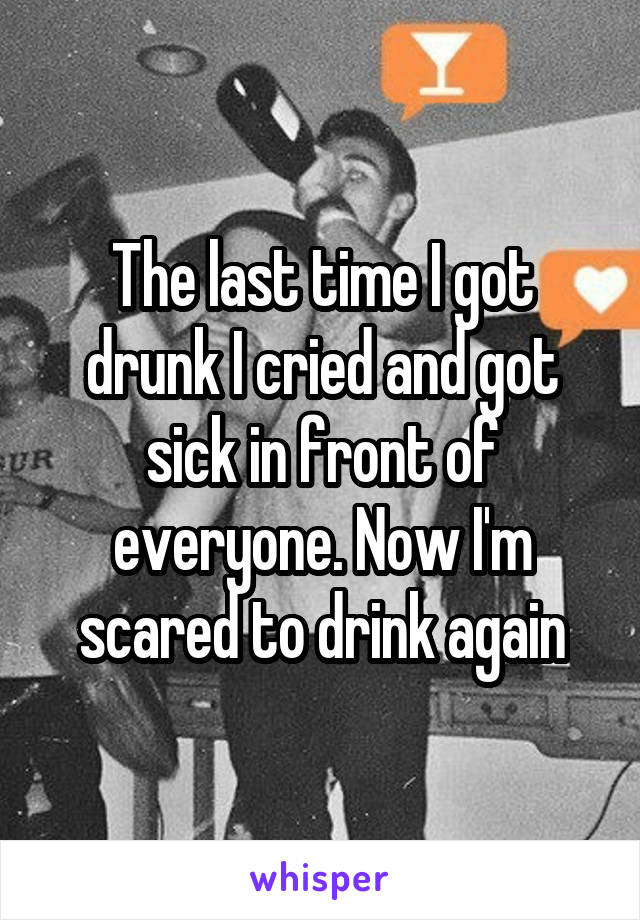 The last time I got drunk I cried and got sick in front of everyone. Now I'm scared to drink again