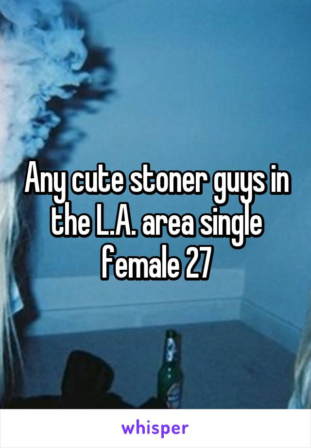 Any cute stoner guys in the L.A. area single female 27