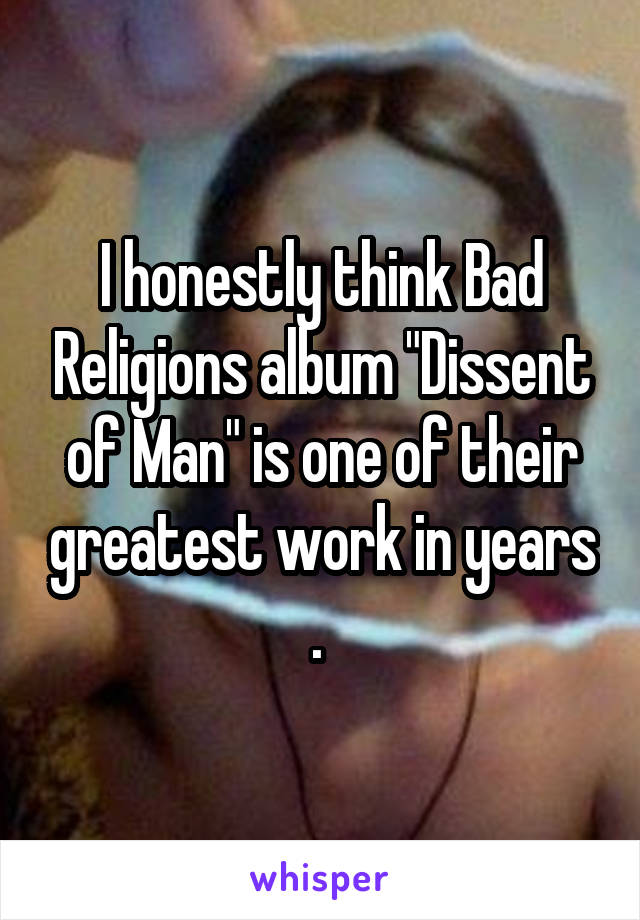 "I honestly think Bad Religions album ""Dissent of Man"" is one of their greatest work in years ."
