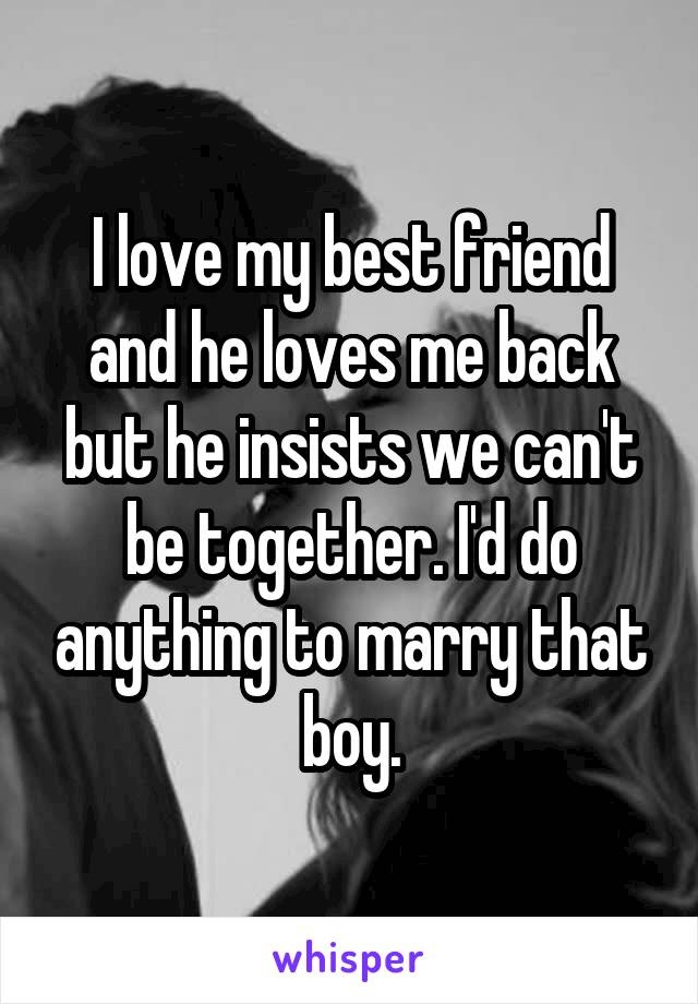 I love my best friend and he loves me back but he insists we can't be together. I'd do anything to marry that boy.