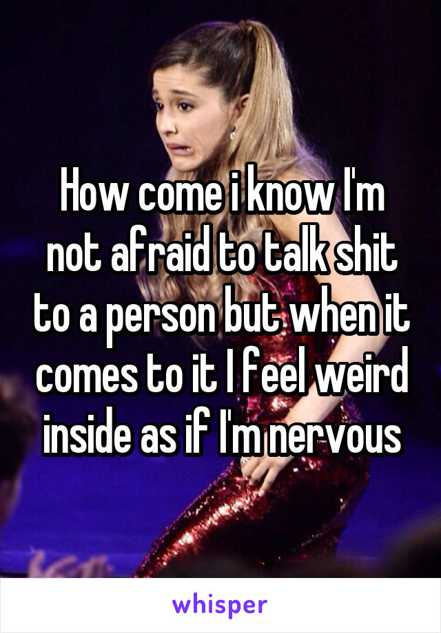 How come i know I'm not afraid to talk shit to a person but when it comes to it I feel weird inside as if I'm nervous