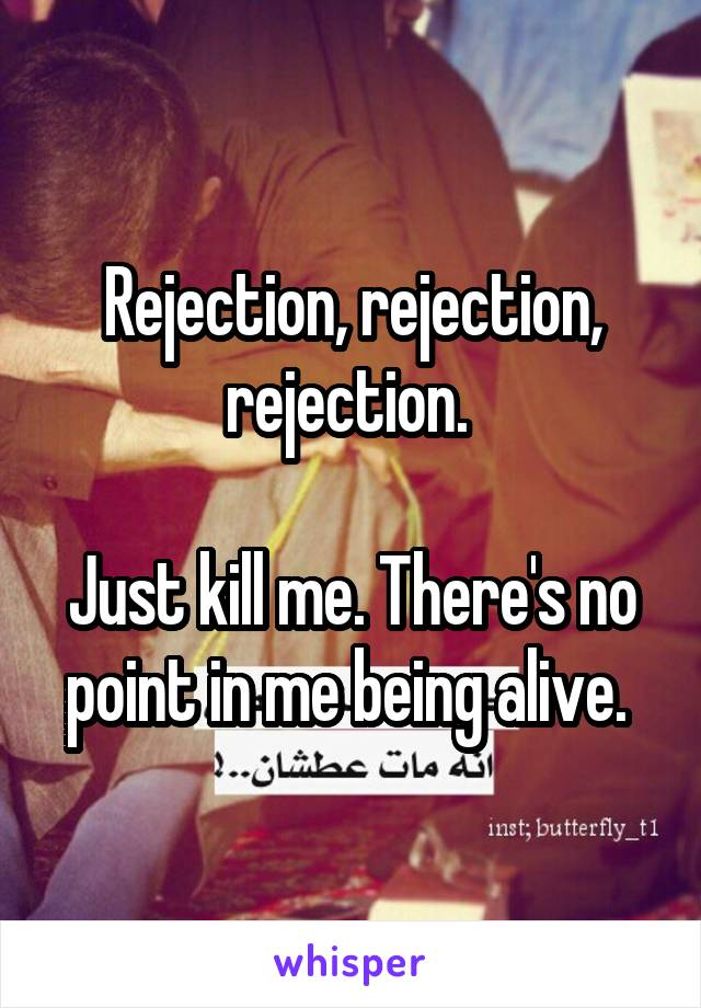 Rejection, rejection, rejection.   Just kill me. There's no point in me being alive.
