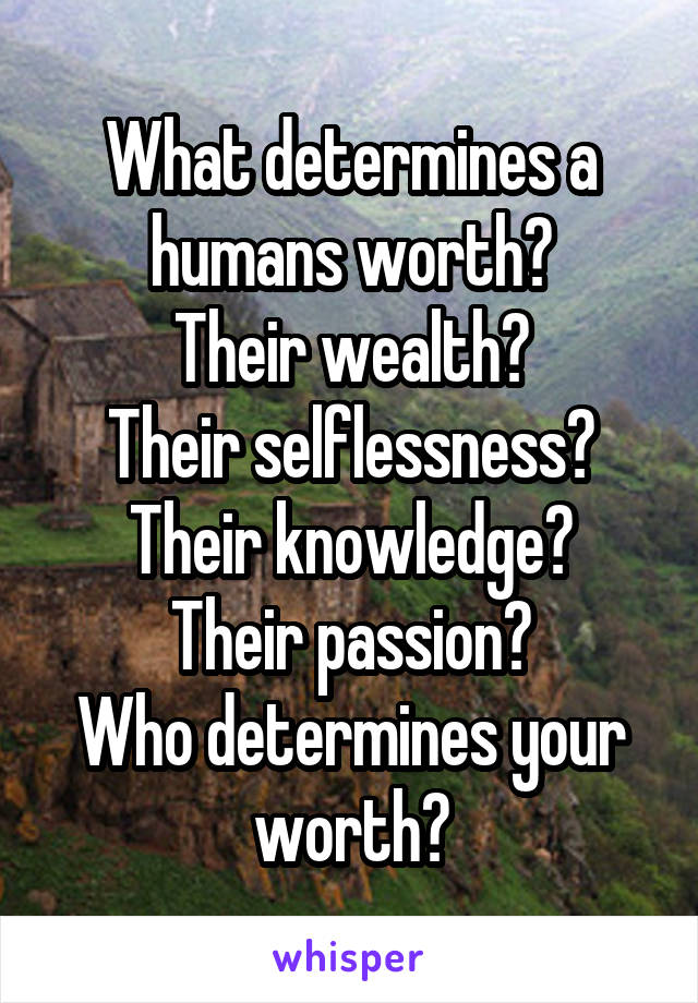 What determines a humans worth? Their wealth? Their selflessness? Their knowledge? Their passion? Who determines your worth?