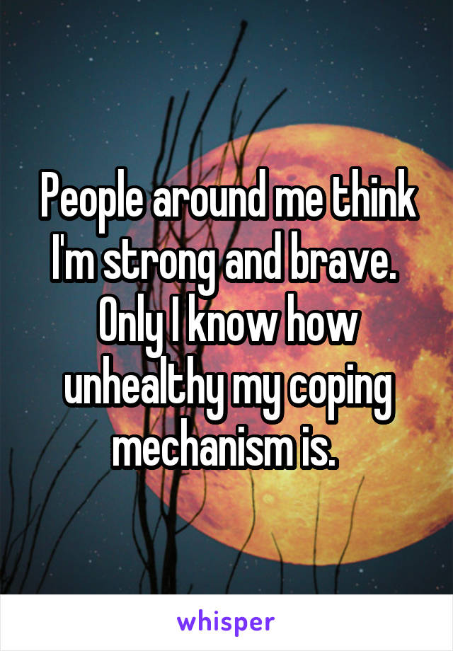 People around me think I'm strong and brave.  Only I know how unhealthy my coping mechanism is.