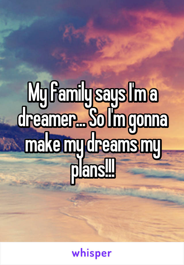 My family says I'm a dreamer... So I'm gonna make my dreams my plans!!!