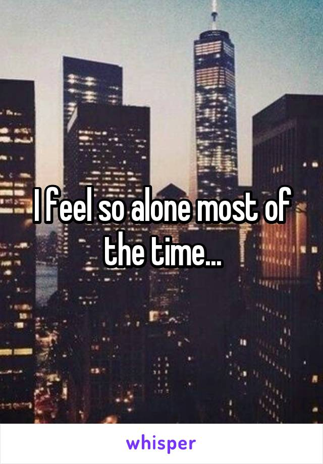 I feel so alone most of the time...