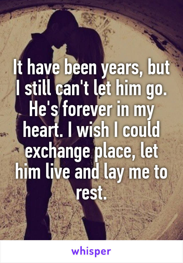 It have been years, but I still can't let him go. He's forever in my heart. I wish I could exchange place, let him live and lay me to rest.