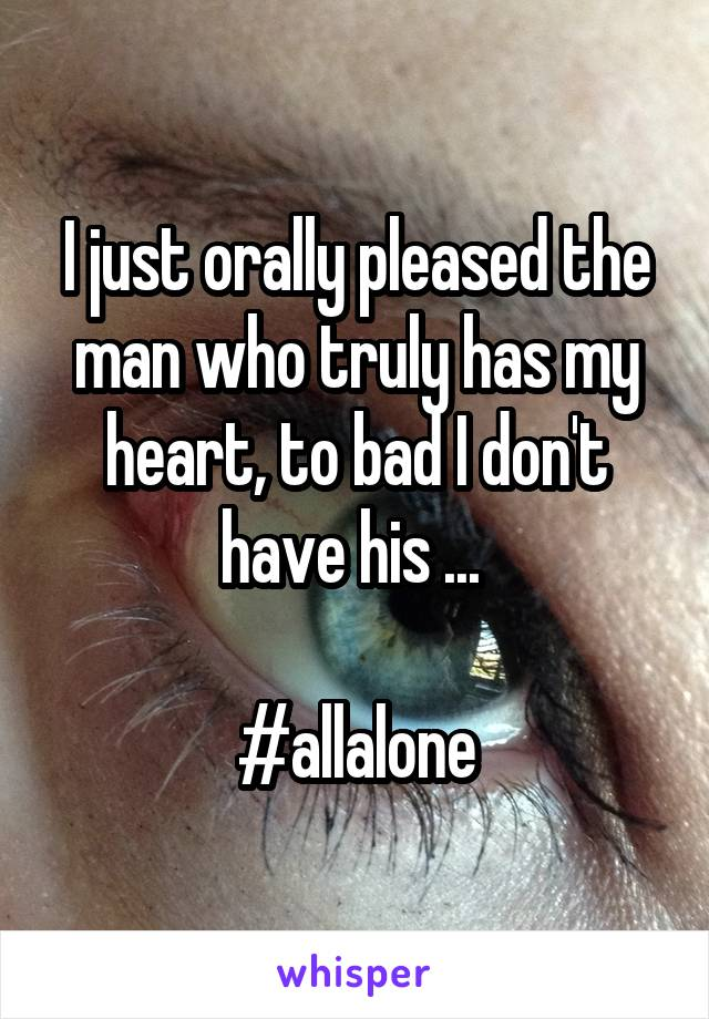 I just orally pleased the man who truly has my heart, to bad I don't have his ...   #allalone