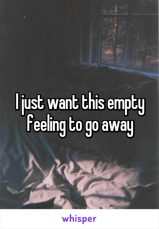 I just want this empty feeling to go away