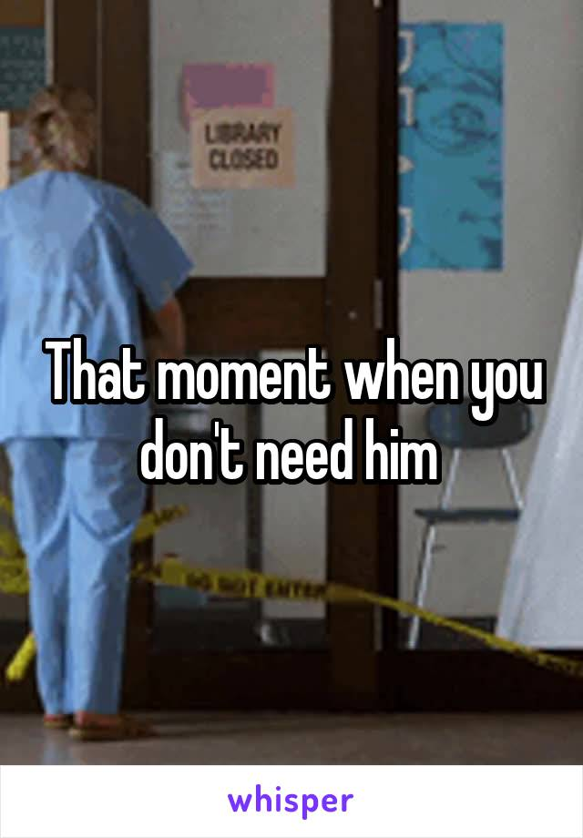 That moment when you don't need him
