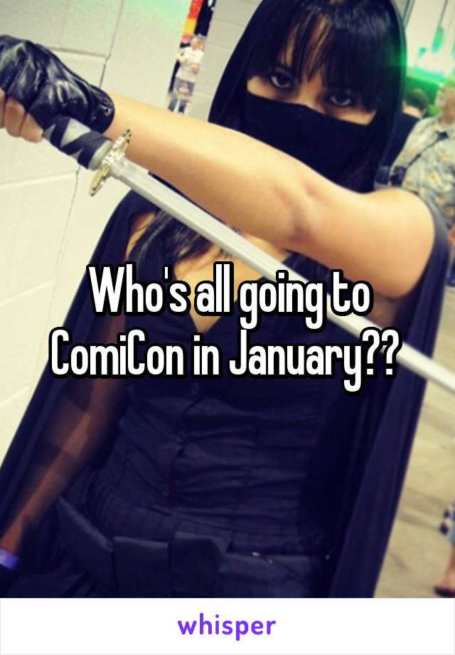 Who's all going to ComiCon in January??