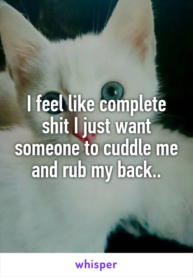 I feel like complete shit I just want someone to cuddle me and rub my back..