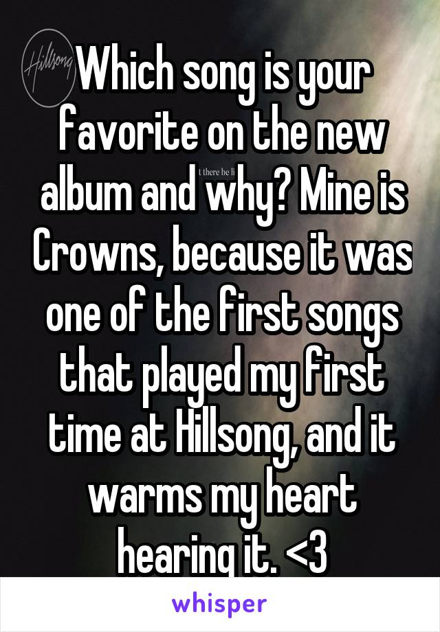 Which song is your favorite on the new album and why? Mine is Crowns, because it was one of the first songs that played my first time at Hillsong, and it warms my heart hearing it. <3