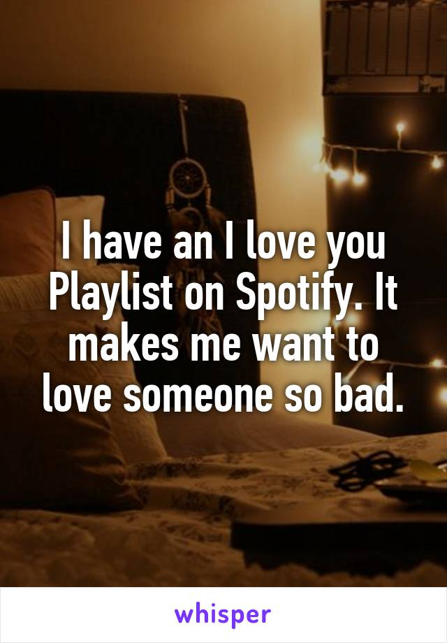 I have an I love you Playlist on Spotify. It makes me want to love someone so bad.