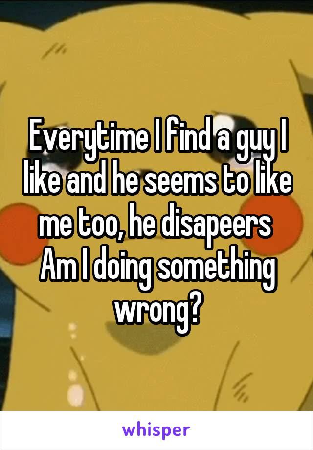 Everytime I find a guy I like and he seems to like me too, he disapeers  Am I doing something wrong?