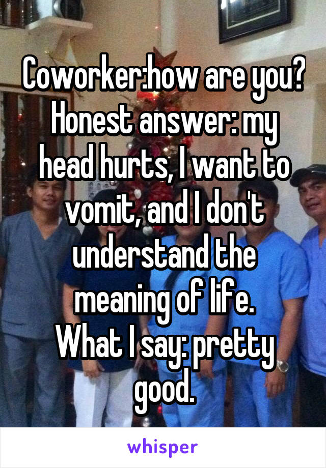 Coworker:how are you? Honest answer: my head hurts, I want to vomit, and I don't understand the meaning of life. What I say: pretty good.