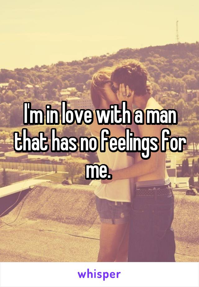 I'm in love with a man that has no feelings for me.