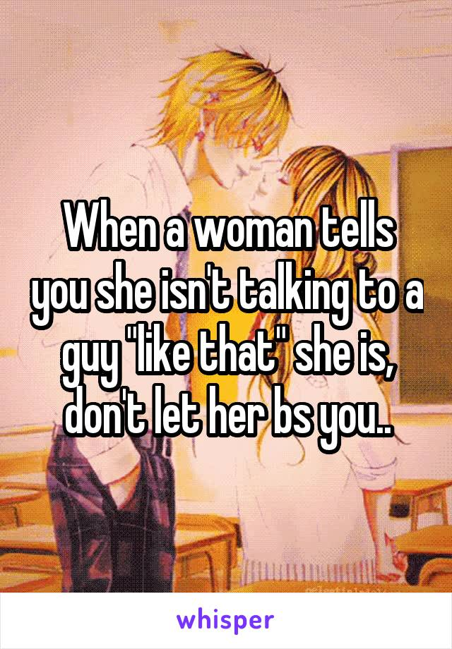"""When a woman tells you she isn't talking to a guy """"like that"""" she is, don't let her bs you.."""