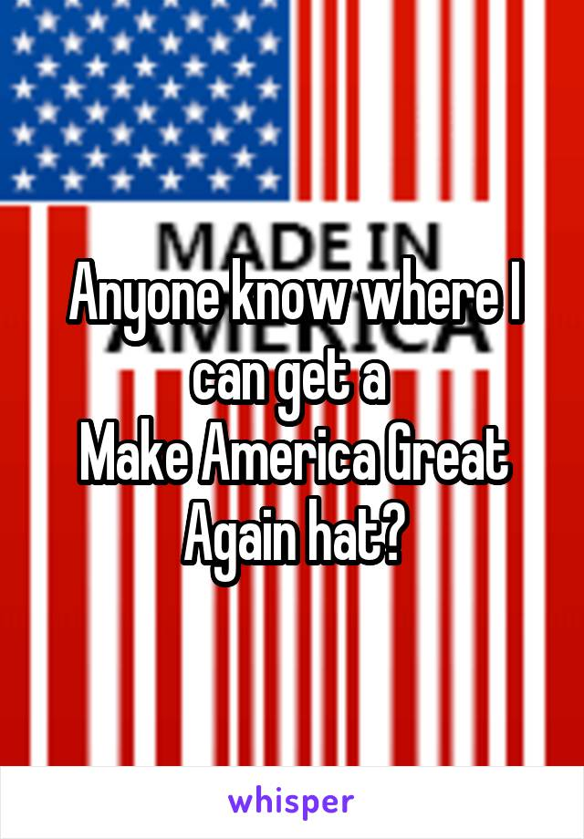 Anyone know where I can get a  Make America Great Again hat?