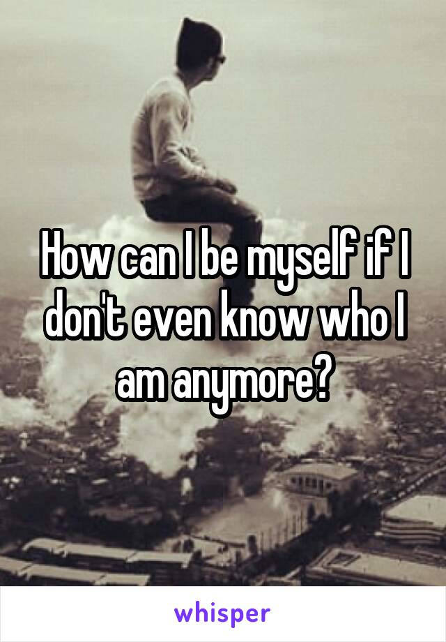 How can I be myself if I don't even know who I am anymore?
