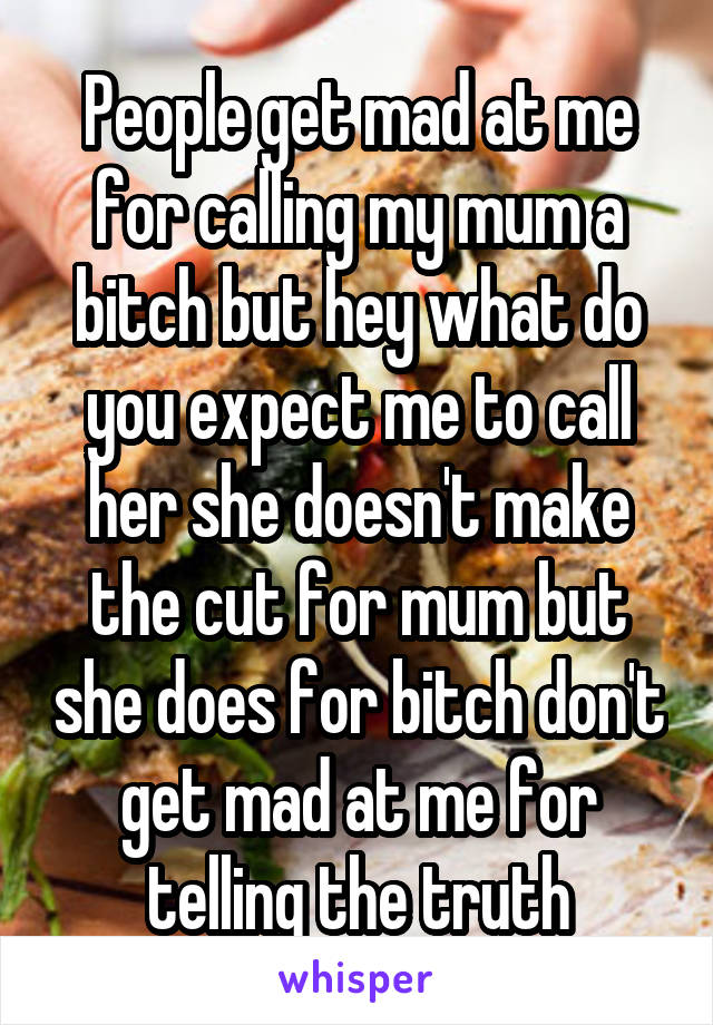 People get mad at me for calling my mum a bitch but hey what do you expect me to call her she doesn't make the cut for mum but she does for bitch don't get mad at me for telling the truth