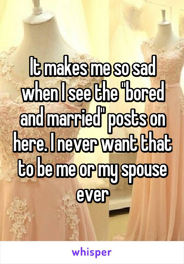 """It makes me so sad when I see the """"bored and married"""" posts on here. I never want that to be me or my spouse ever"""