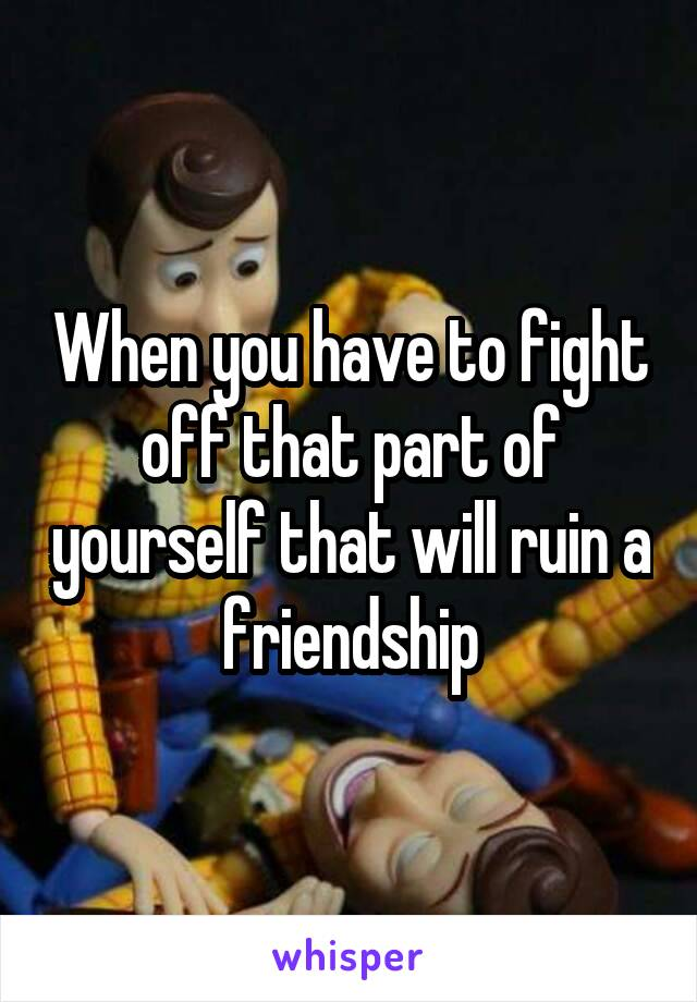 When you have to fight off that part of yourself that will ruin a friendship
