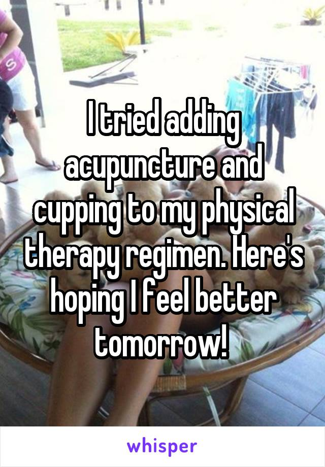 I tried adding acupuncture and cupping to my physical therapy regimen. Here's hoping I feel better tomorrow!