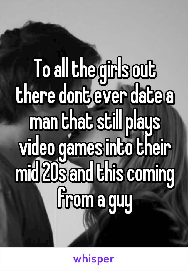 To all the girls out there dont ever date a man that still plays video games into their mid 20s and this coming from a guy