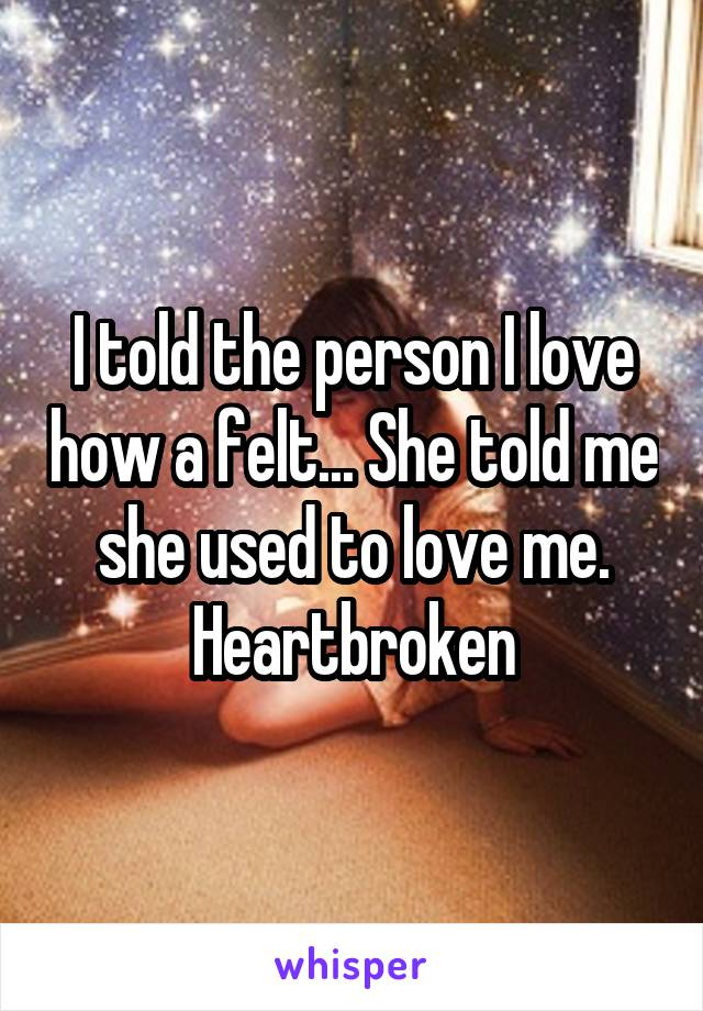 I told the person I love how a felt... She told me she used to love me. Heartbroken