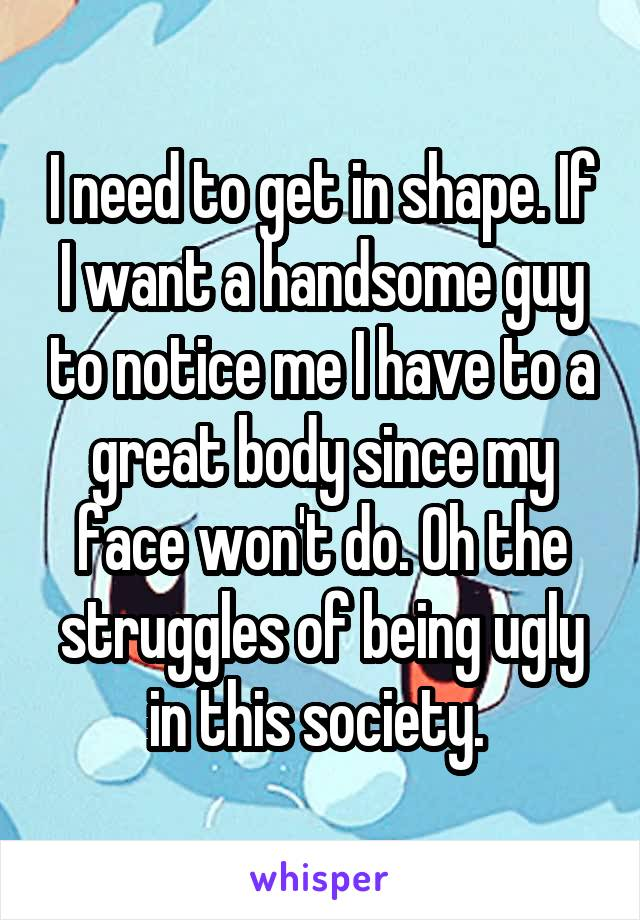 I need to get in shape. If I want a handsome guy to notice me I have to a great body since my face won't do. Oh the struggles of being ugly in this society.