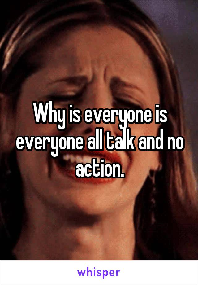 Why is everyone is everyone all talk and no action.