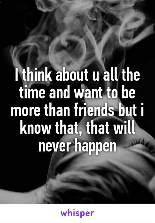 I think about u all the time and want to be more than friends but i know that, that will never happen