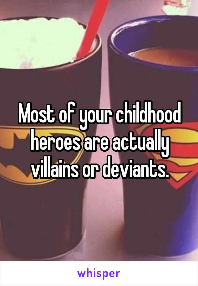 Most of your childhood heroes are actually villains or deviants.