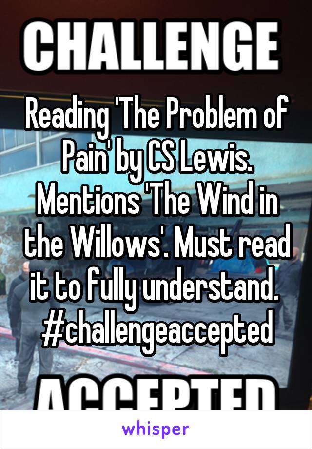 Reading 'The Problem of Pain' by CS Lewis. Mentions 'The Wind in the Willows'. Must read it to fully understand.  #challengeaccepted