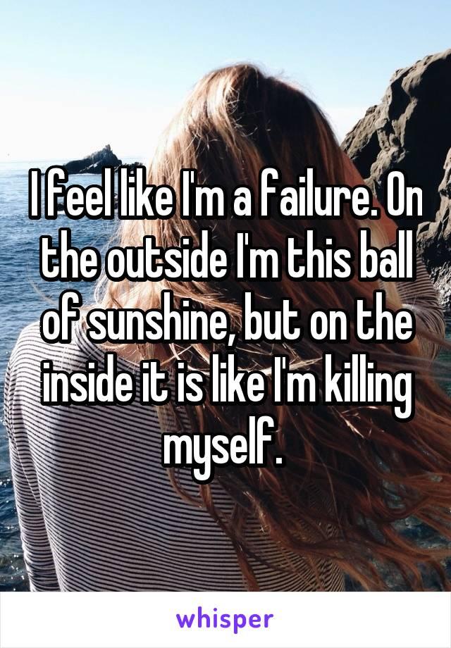 I feel like I'm a failure. On the outside I'm this ball of sunshine, but on the inside it is like I'm killing myself.