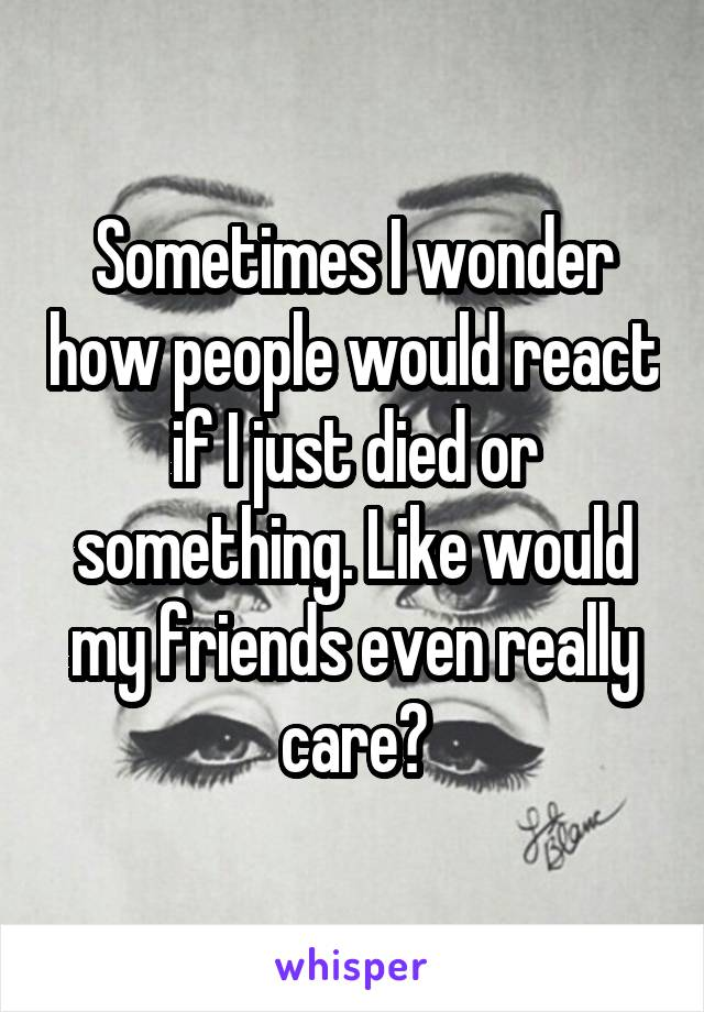 Sometimes I wonder how people would react if I just died or something. Like would my friends even really care?