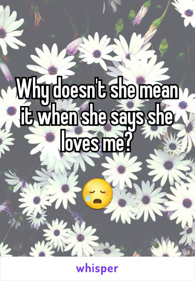 Why doesn't she mean it when she says she loves me?  😥