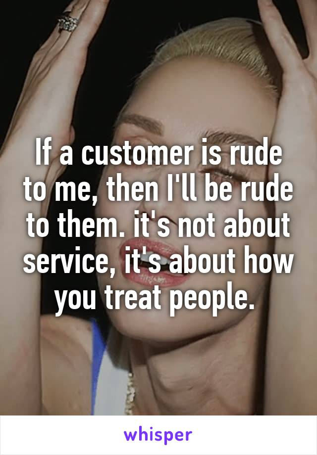 If a customer is rude to me, then I'll be rude to them. it's not about service, it's about how you treat people.