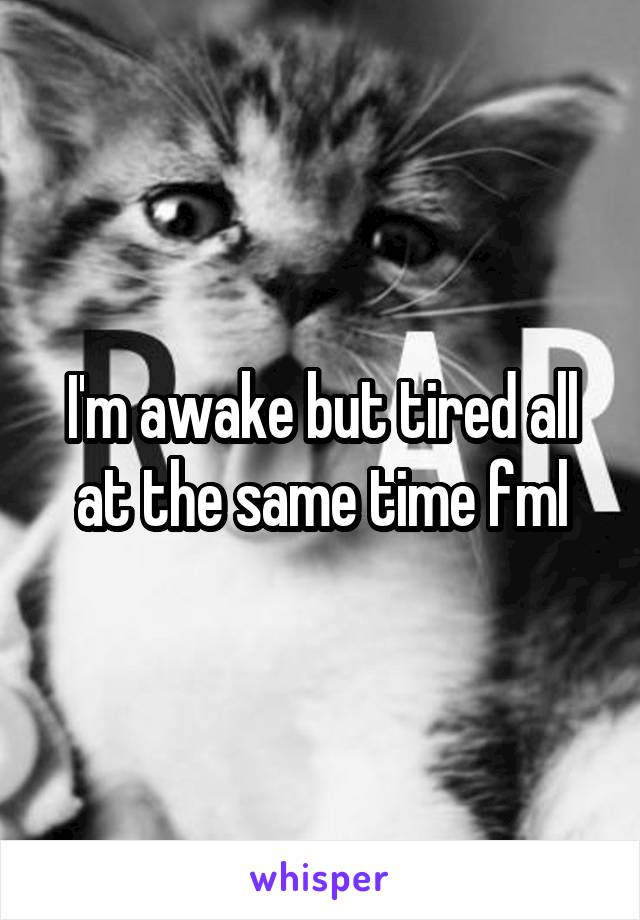 I'm awake but tired all at the same time fml