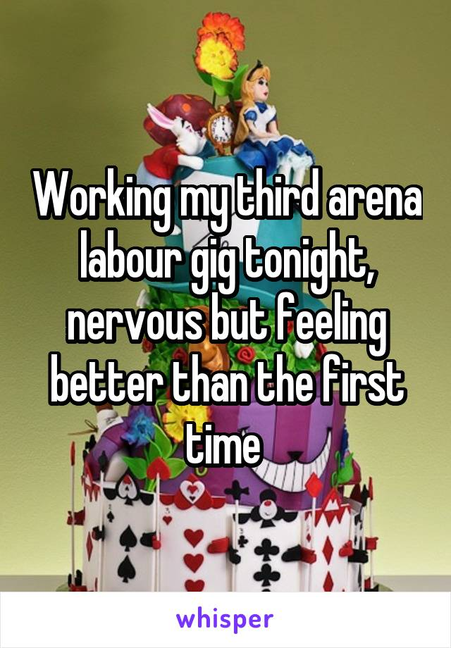 Working my third arena labour gig tonight, nervous but feeling better than the first time