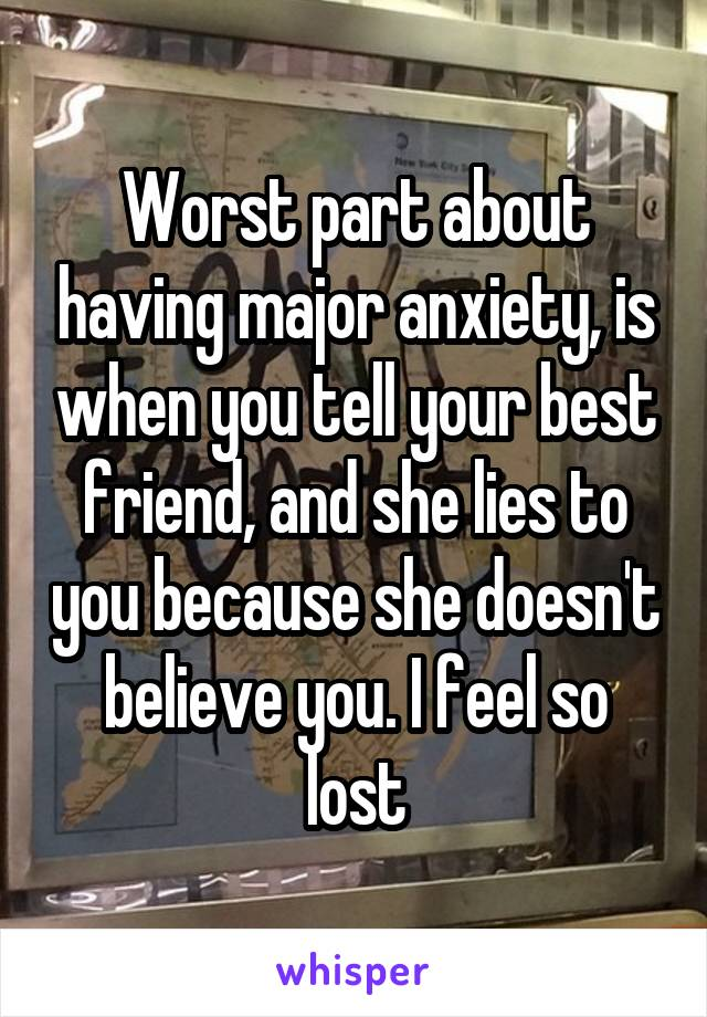 Worst part about having major anxiety, is when you tell your best friend, and she lies to you because she doesn't believe you. I feel so lost