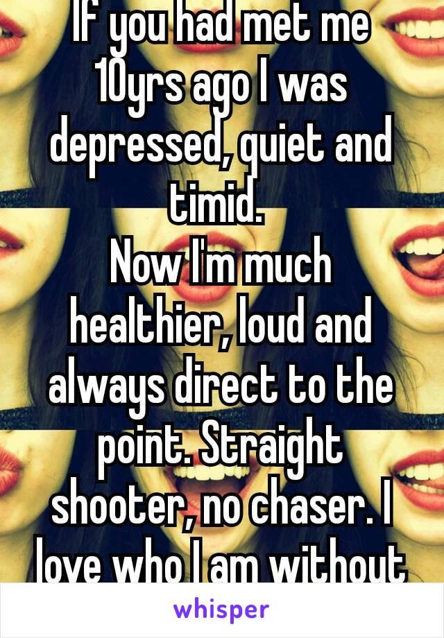 If you had met me 10yrs ago I was depressed, quiet and timid.  Now I'm much healthier, loud and always direct to the point. Straight shooter, no chaser. I love who I am without you! 💪