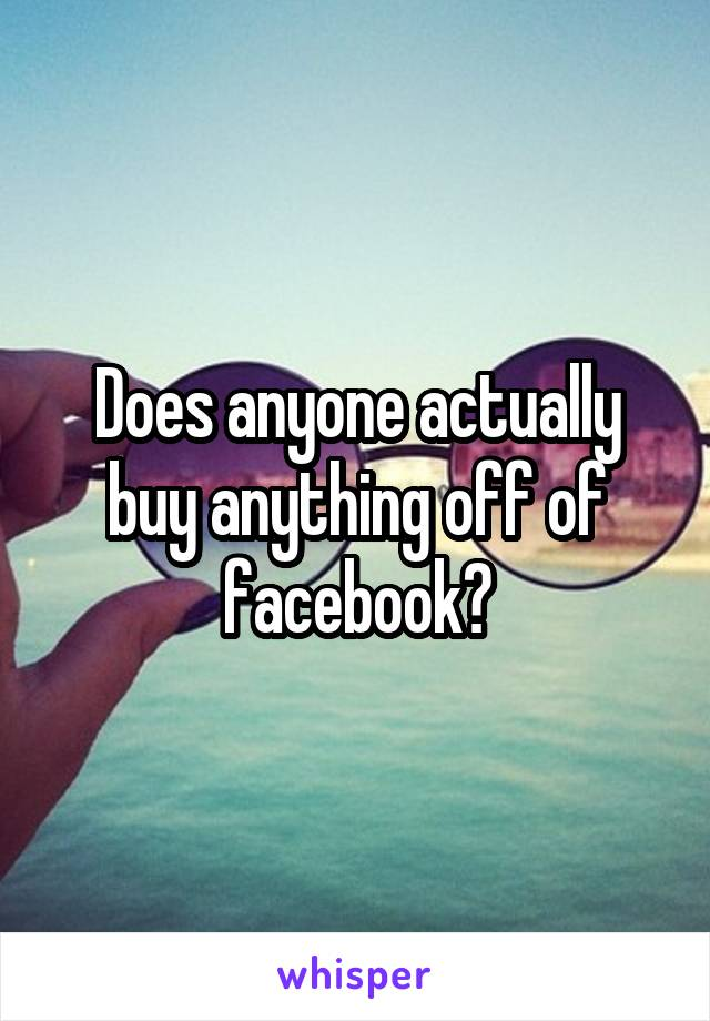 Does anyone actually buy anything off of facebook?