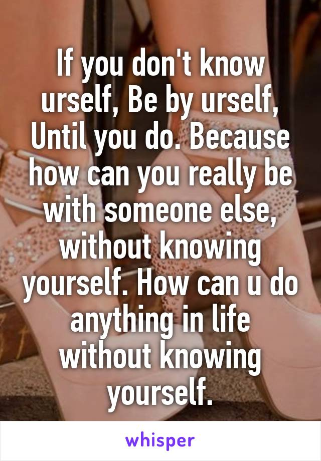 If you don't know urself, Be by urself, Until you do. Because how can you really be with someone else, without knowing yourself. How can u do anything in life without knowing yourself.